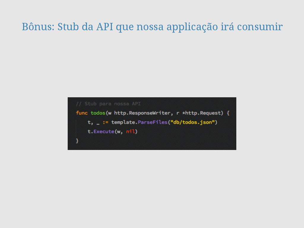 Bônus: Stub da API que nossa applicação irá con...