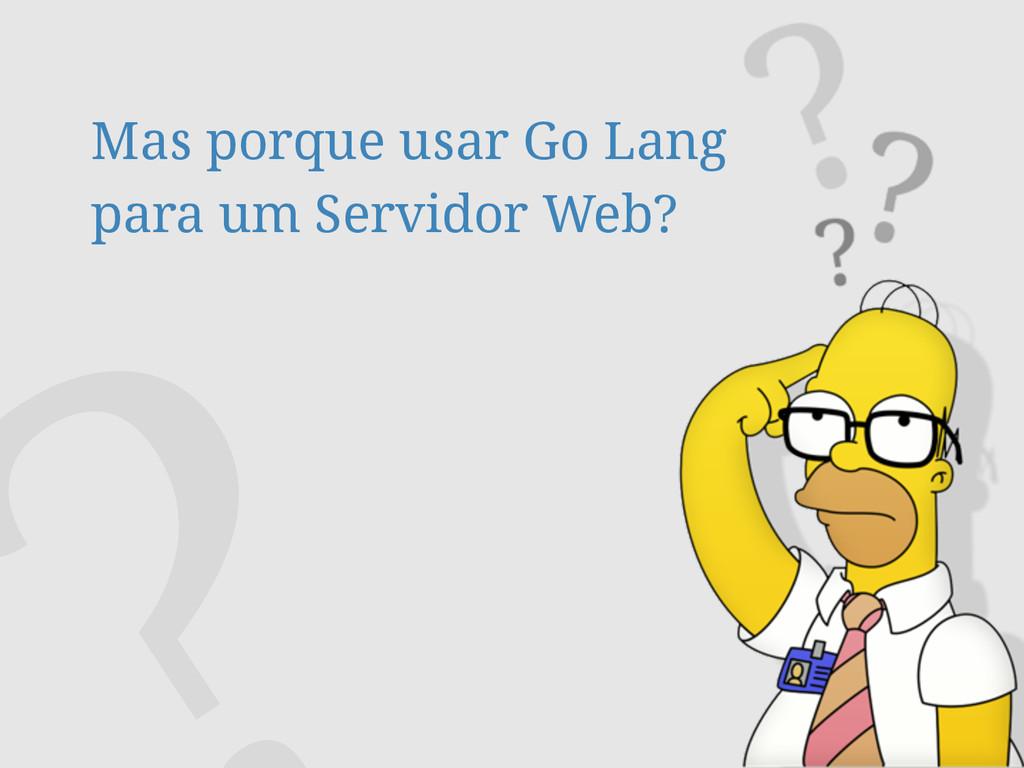 Mas porque usar Go Lang para um Servidor Web?