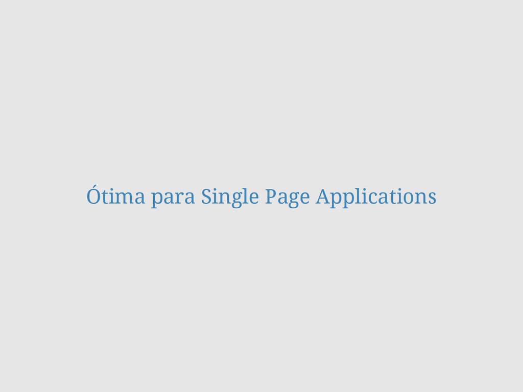 Ótima para Single Page Applications