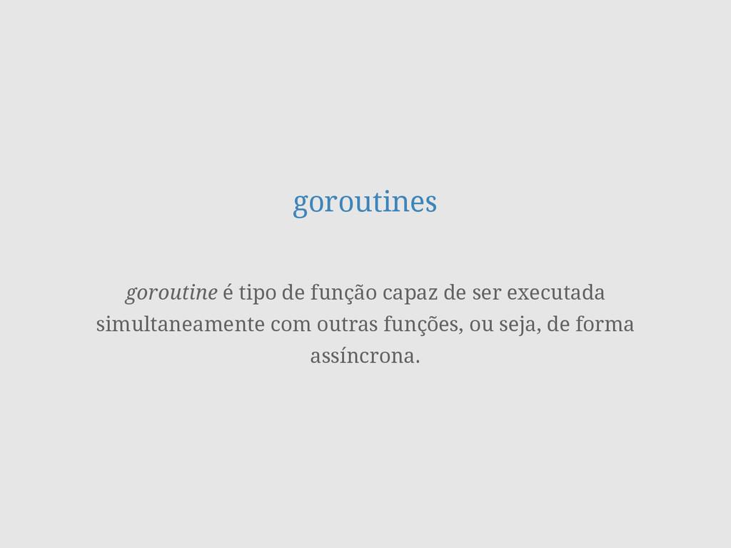 goroutines goroutine é tipo de função capaz de ...