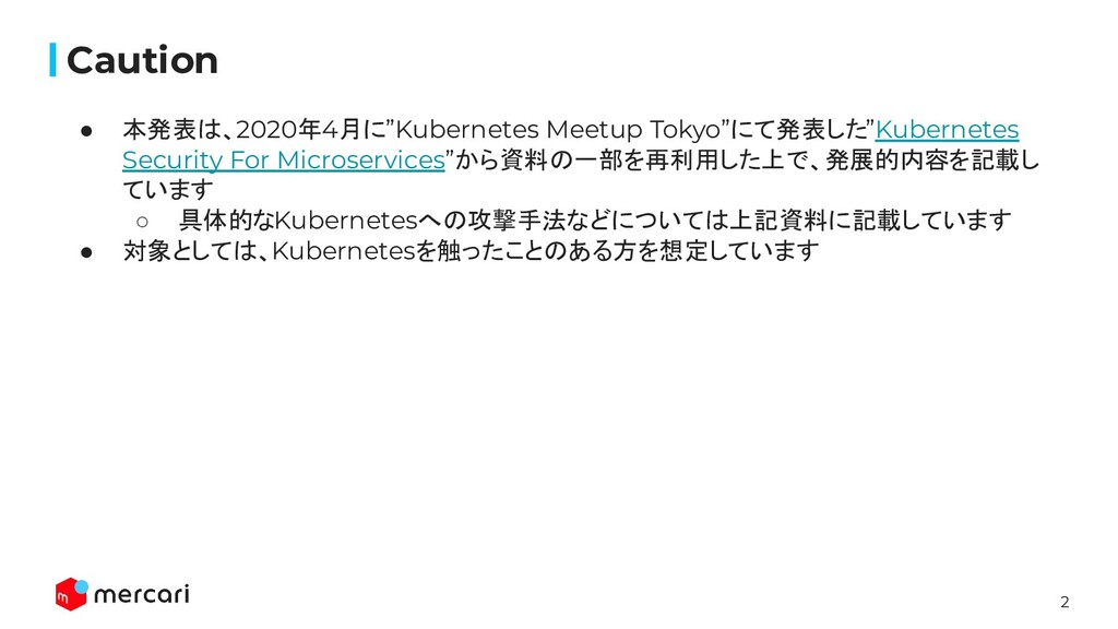"2 Caution ● 本発表は、2020年4月に""Kubernetes Meetup Tok..."