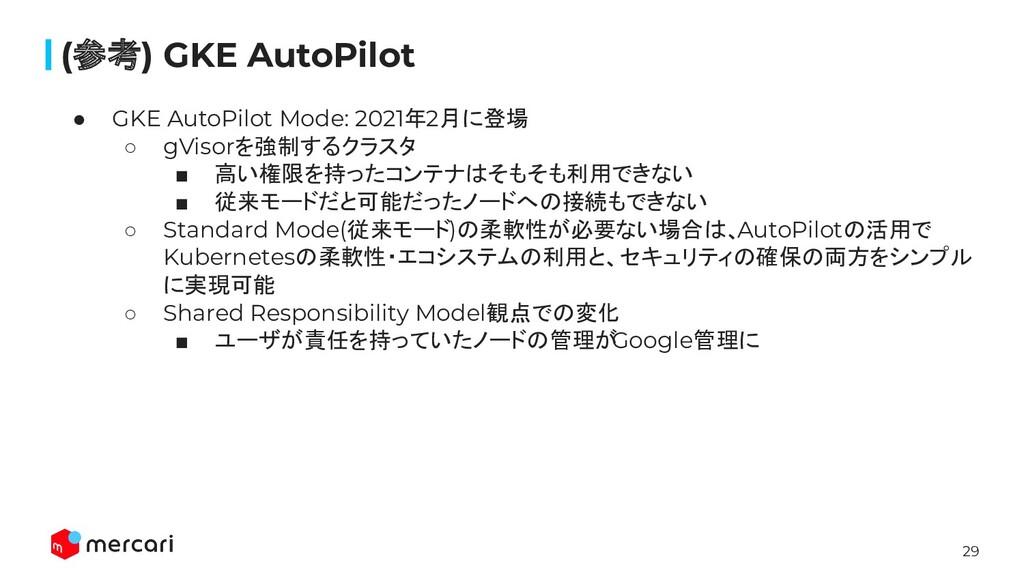 29 (参考) GKE AutoPilot ● GKE AutoPilot Mode: 202...
