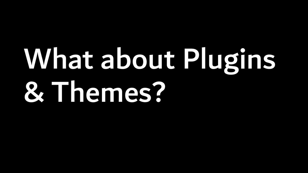 What about Plugins & Themes?