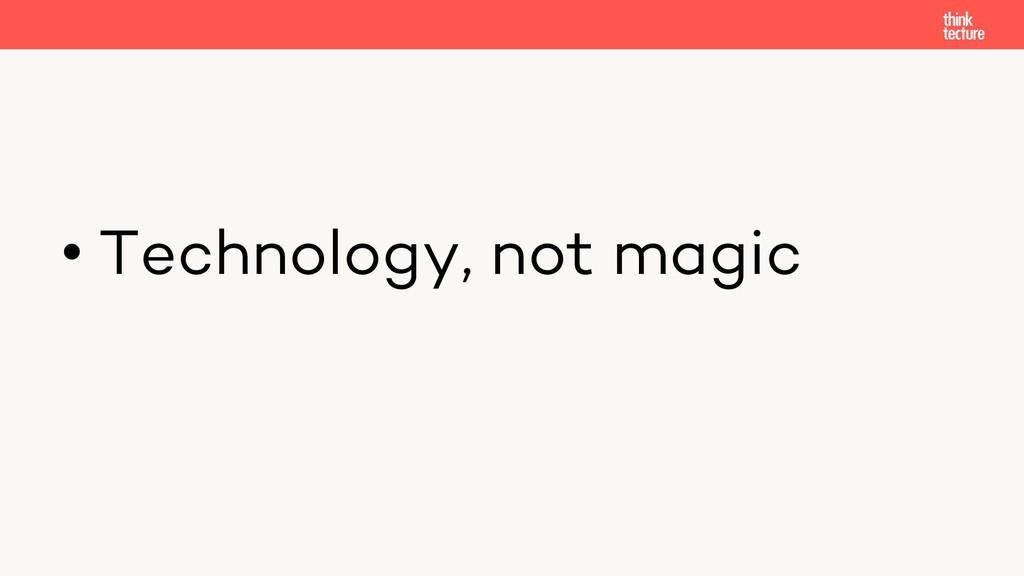 • Technology, not magic