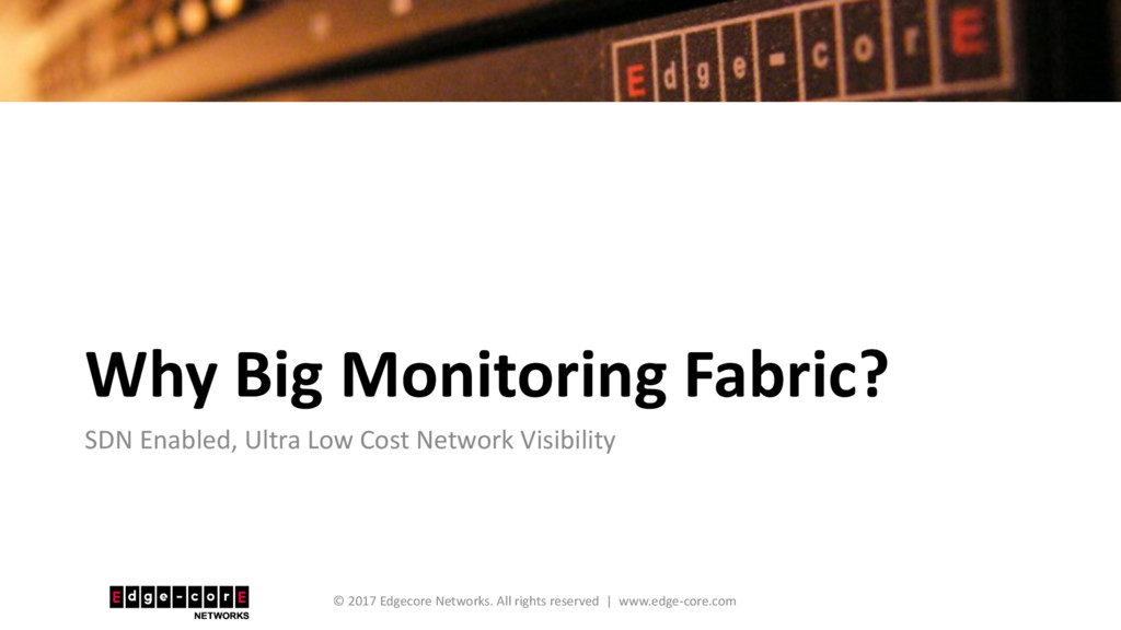 Why Big Monitoring Fabric? SDN Enabled, Ultra L...