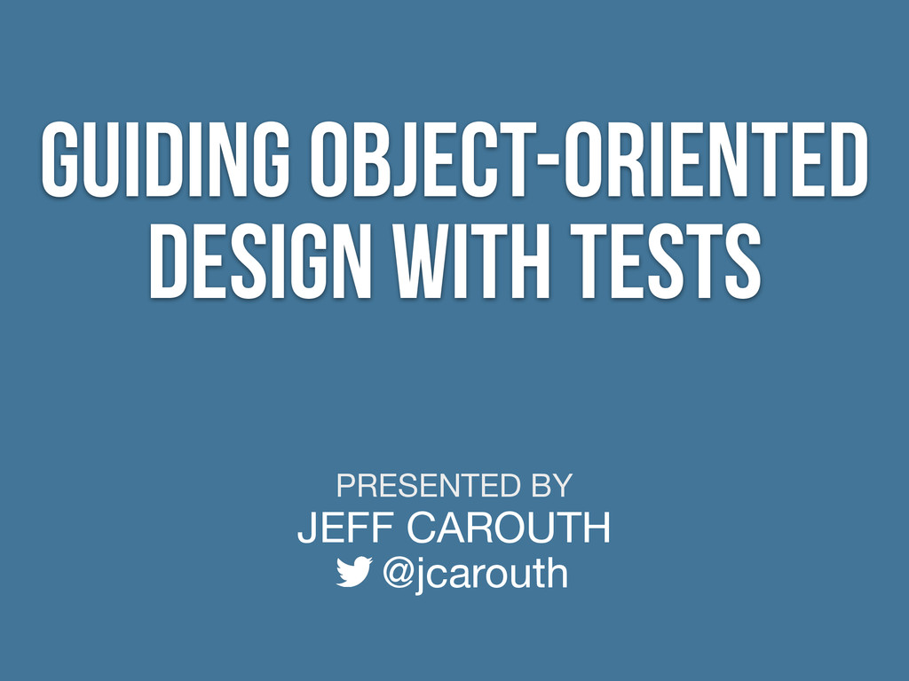 PRESENTED BY JEFF CAROUTH @jcarouth Guiding Obj...