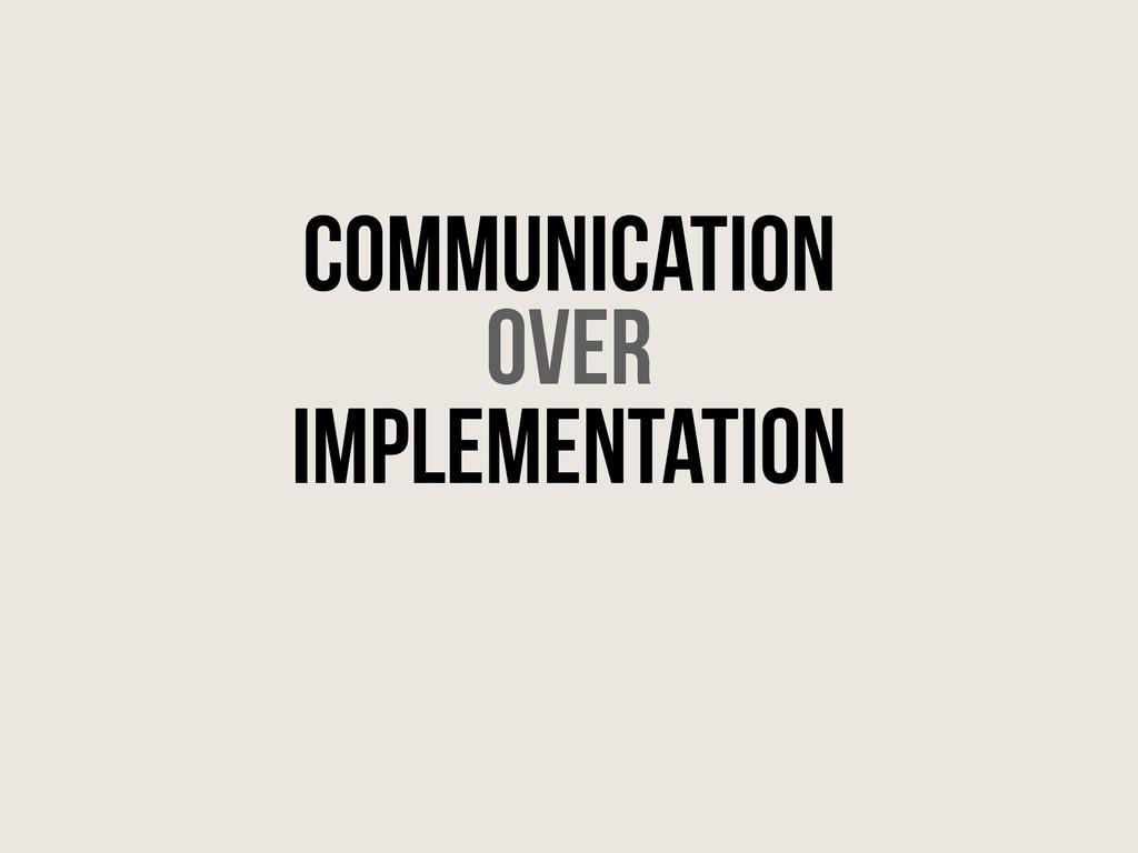 ! Communication over implementation