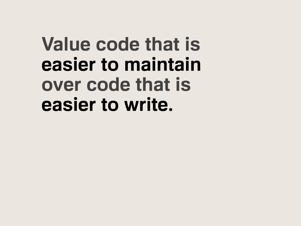 Value code that is easier to maintain over code...