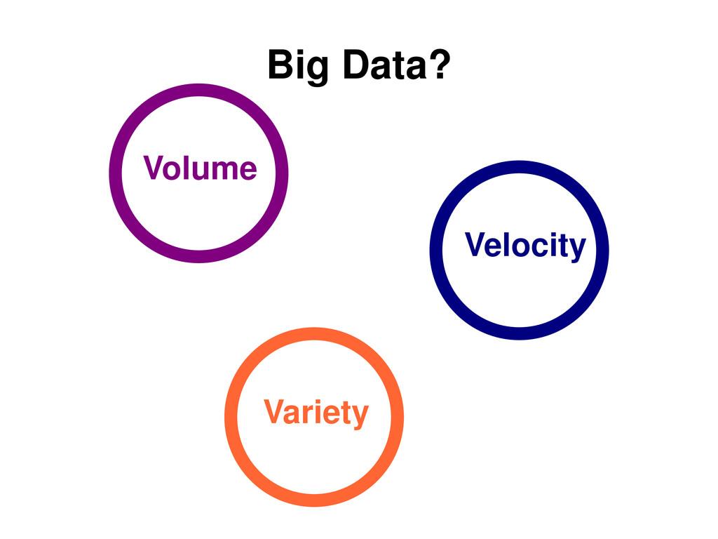 Big Data? Volume Velocity Variety