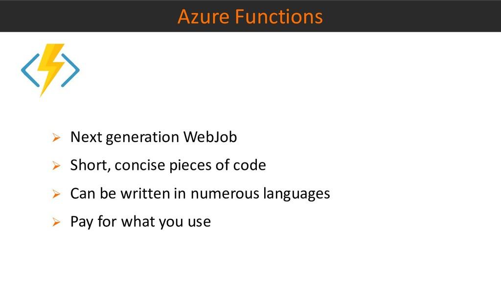 Azure Functions ➢ Next generation WebJob ➢ Shor...