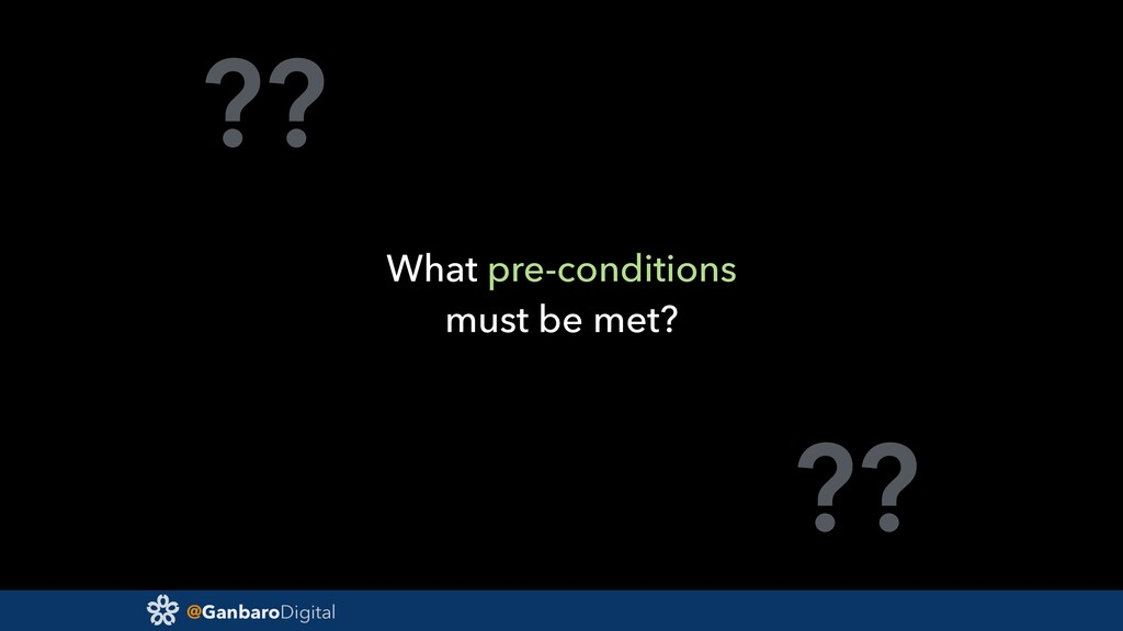 @GanbaroDigital ?? ?? What pre-conditions must ...