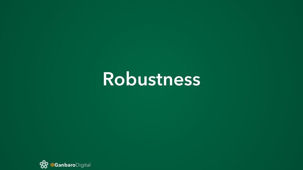 @GanbaroDigital Robustness