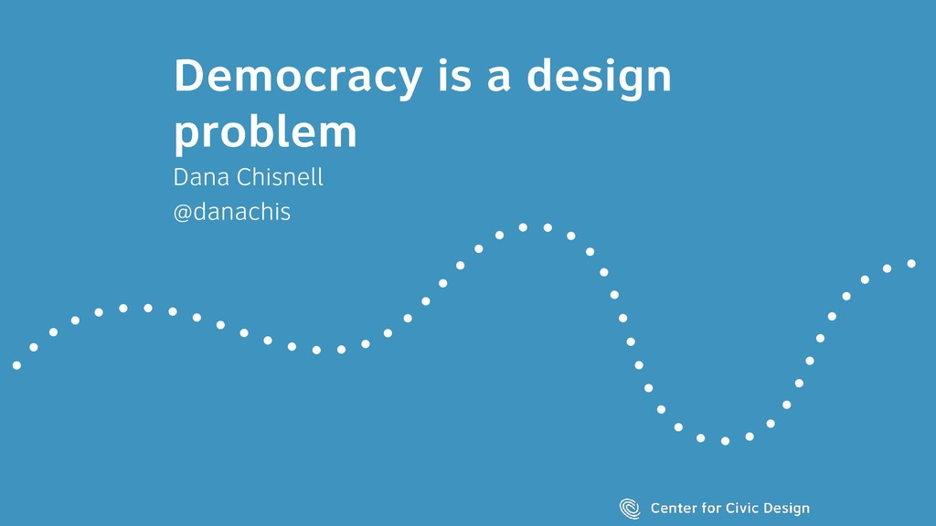Democracy is a design problem Dana Chisnell @da...