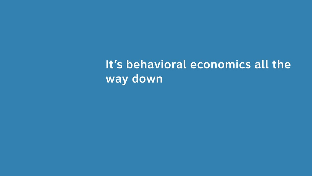 It's behavioral economics all the way down