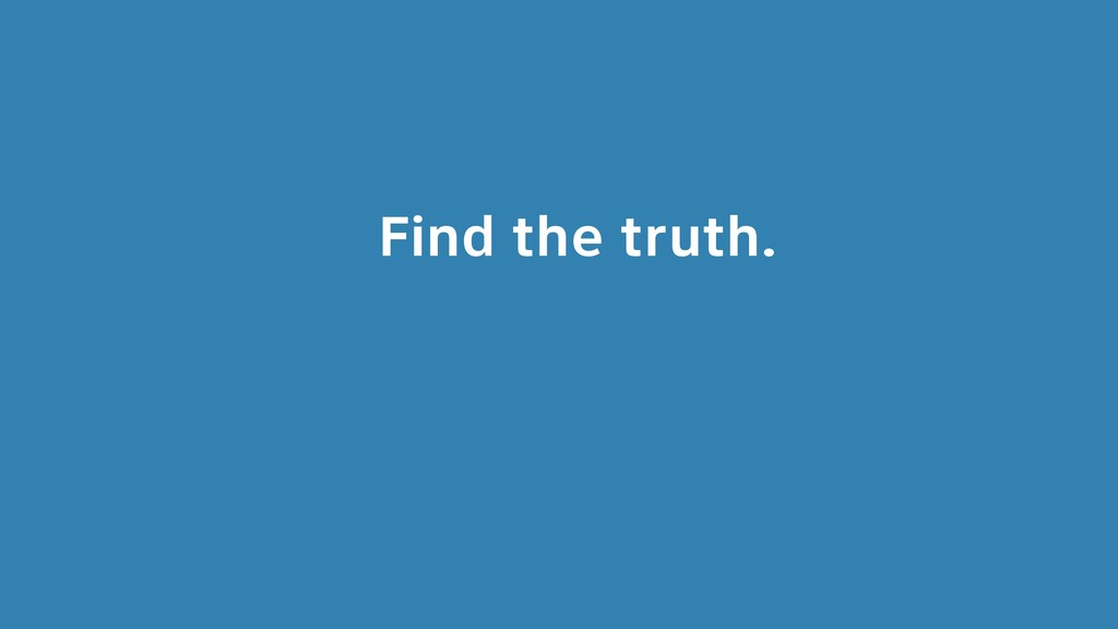 Find the truth.