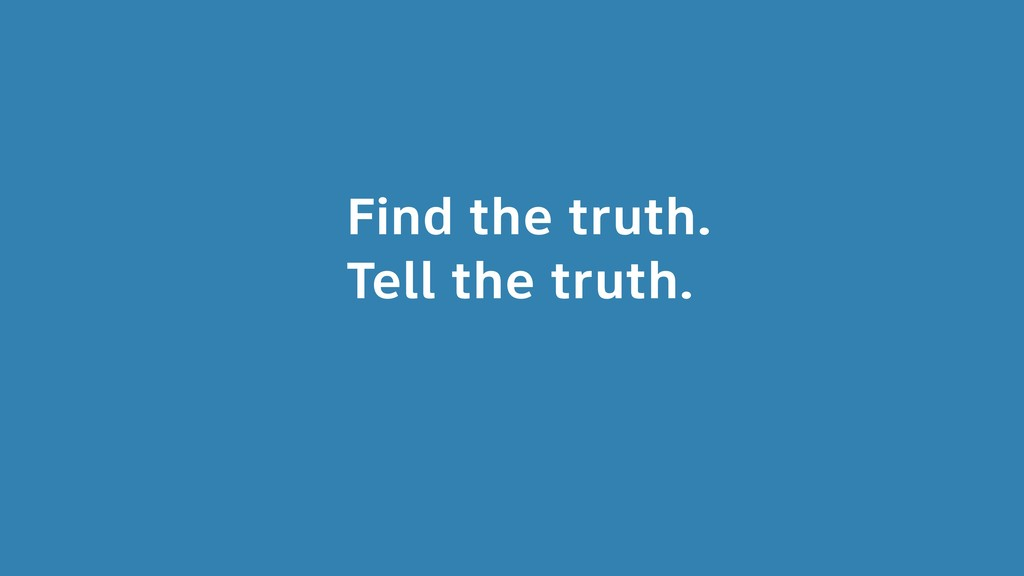 Find the truth. Tell the truth.