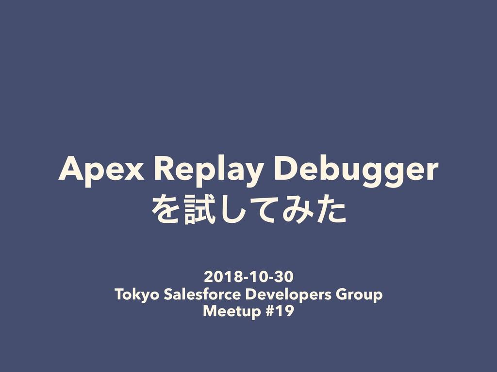 Apex Replay Debugger Λࢼͯ͠Έͨ 2018-10-30 Tokyo Sa...