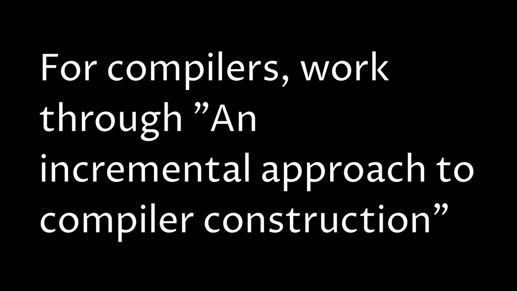 "For compilers, work through ""An incremental app..."