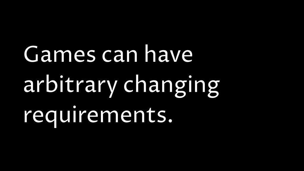 Games can have arbitrary changing requirements.