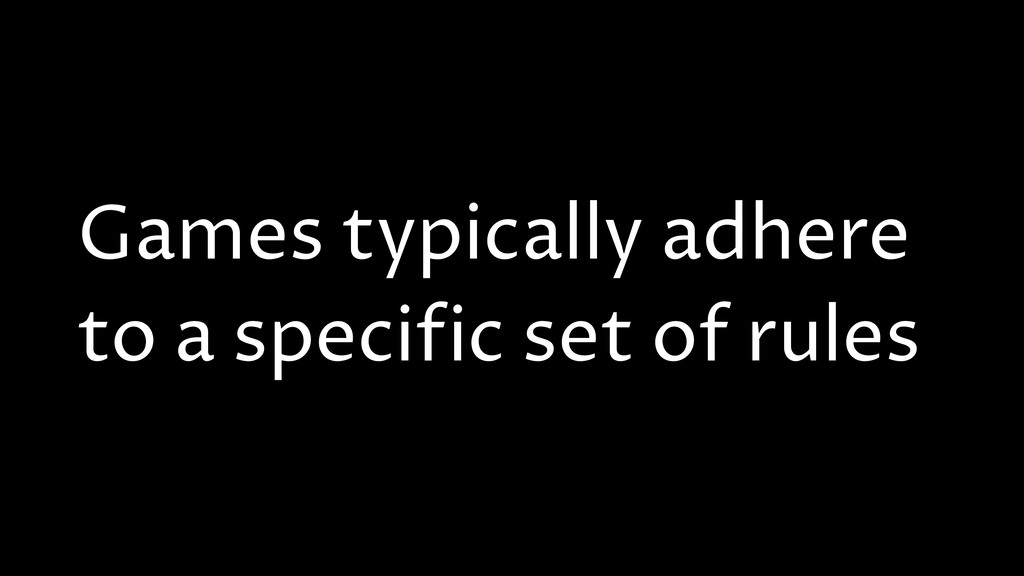 Games typically adhere to a specific set of rul...
