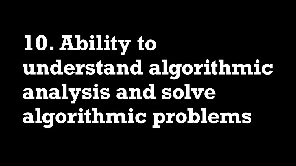 10. Ability to understand algorithmic analysis ...