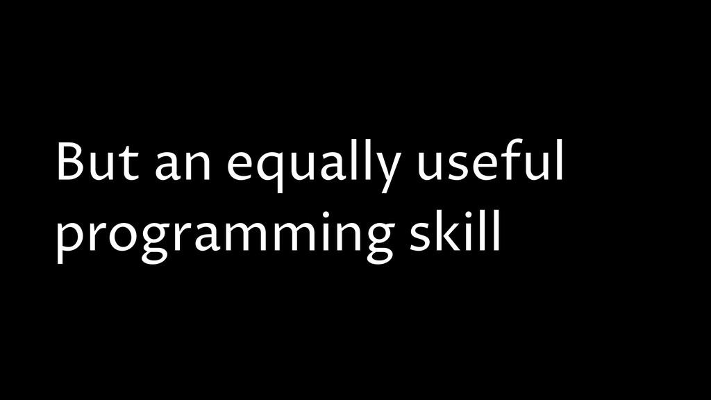But an equally useful programming skill