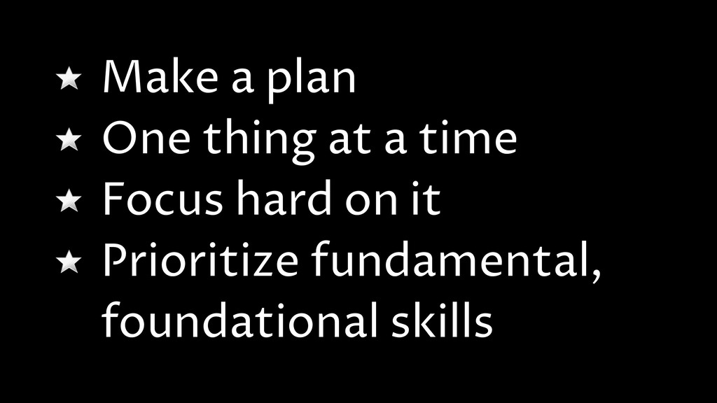 Make a plan One thing at a time Focus hard on i...