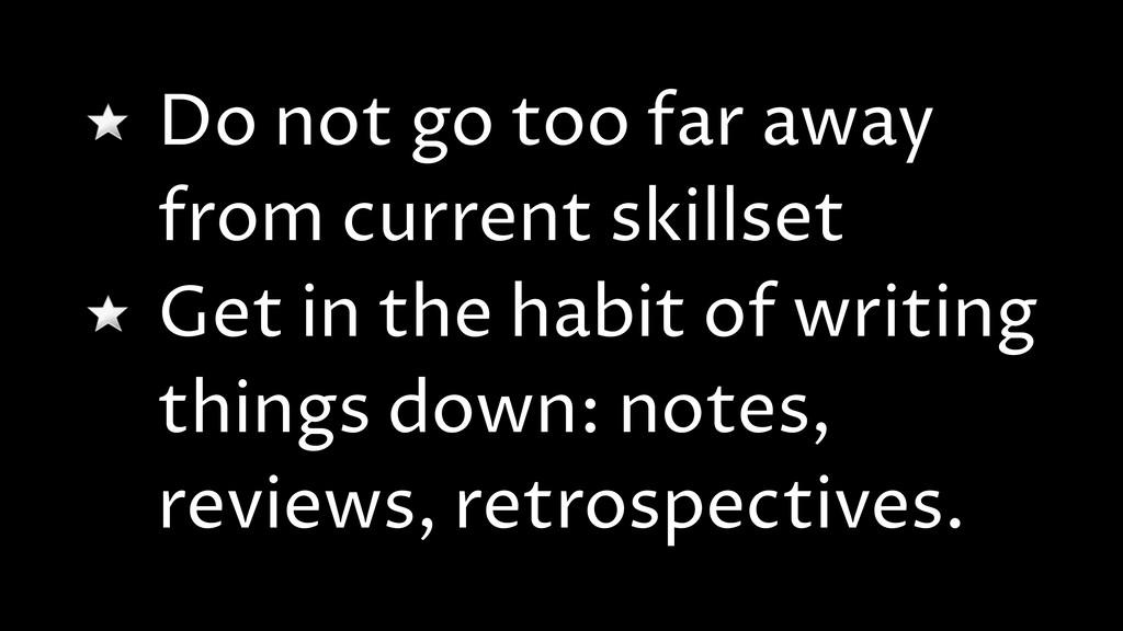 Do not go too far away from current skillset Ge...