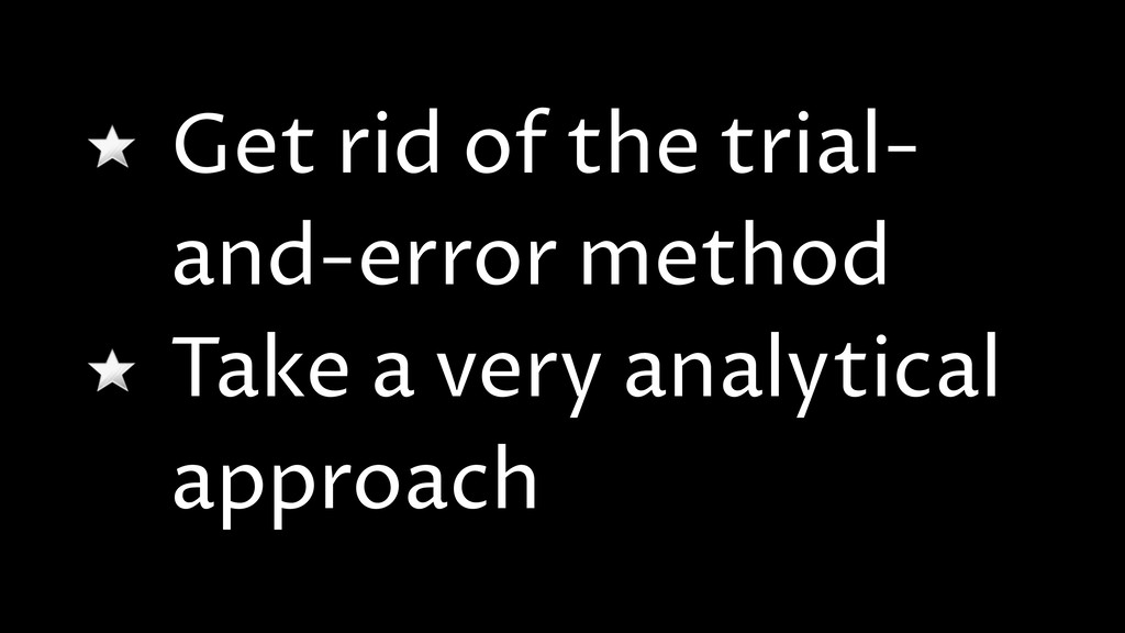 Get rid of the trial- and-error method Take a v...