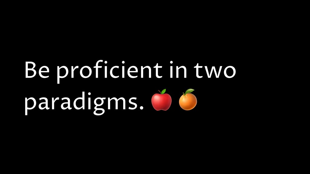 Be proficient in two paradigms.
