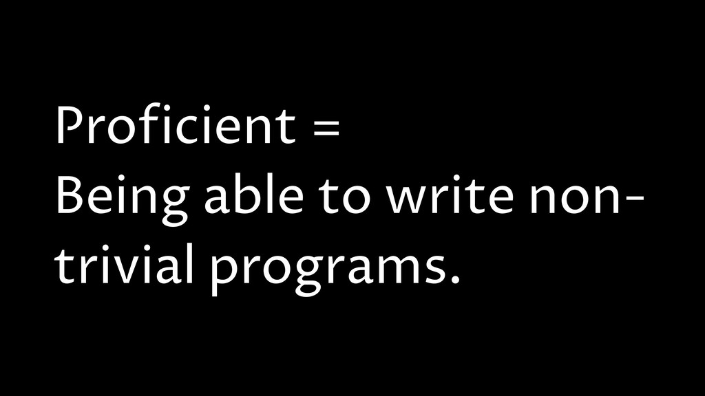 Proficient = Being able to write non- trivial p...
