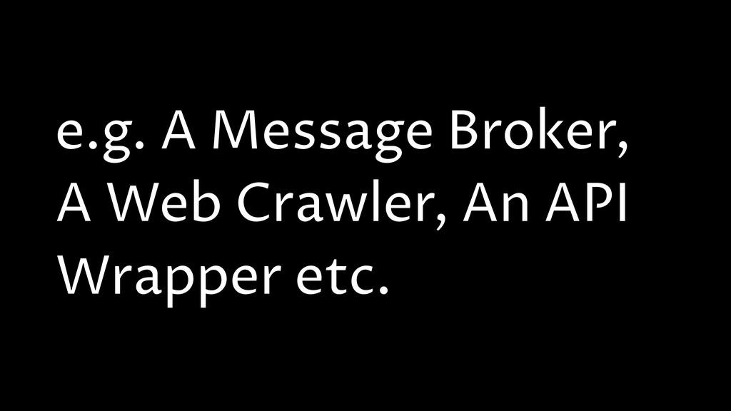 e.g. A Message Broker, A Web Crawler, An API Wr...