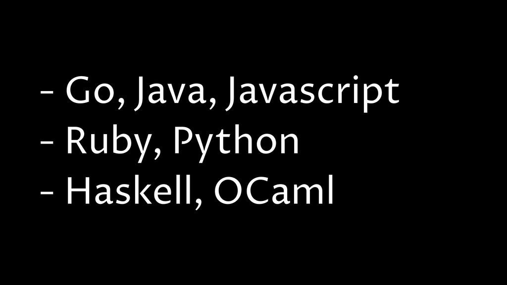- Go, Java, Javascript - Ruby, Python - Haskell...