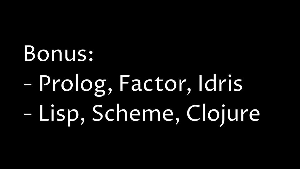 Bonus: - Prolog, Factor, Idris - Lisp, Scheme, ...