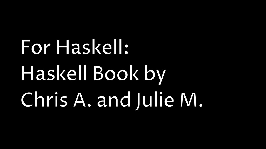 For Haskell: Haskell Book by Chris A. and Julie...