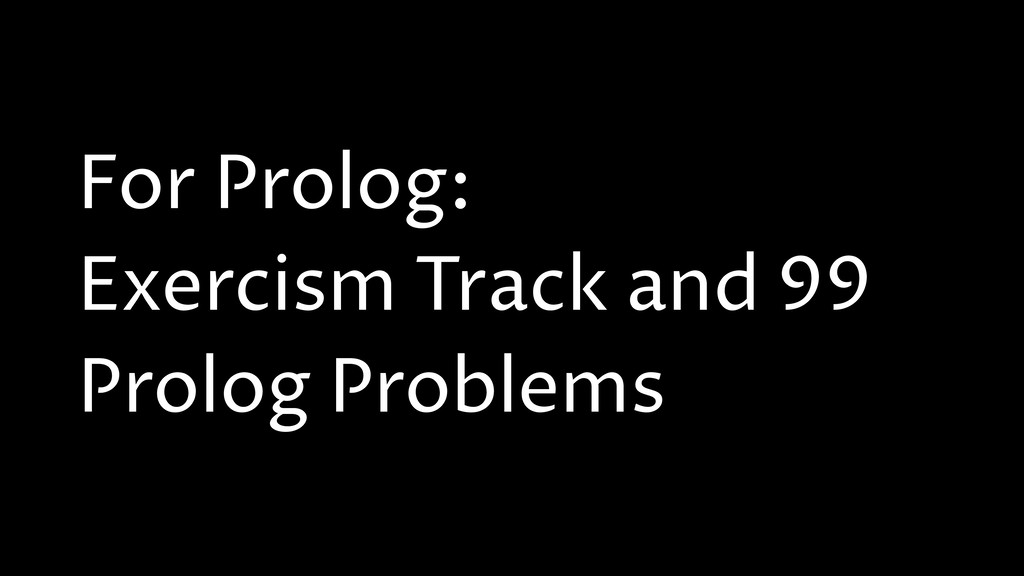 For Prolog: Exercism Track and 99 Prolog Proble...