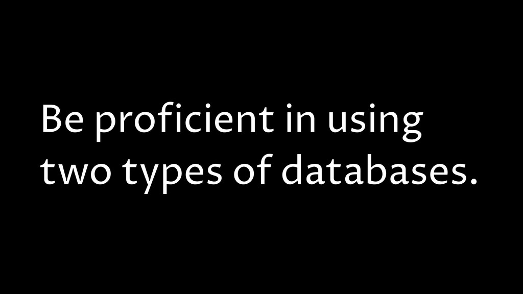 Be proficient in using two types of databases.