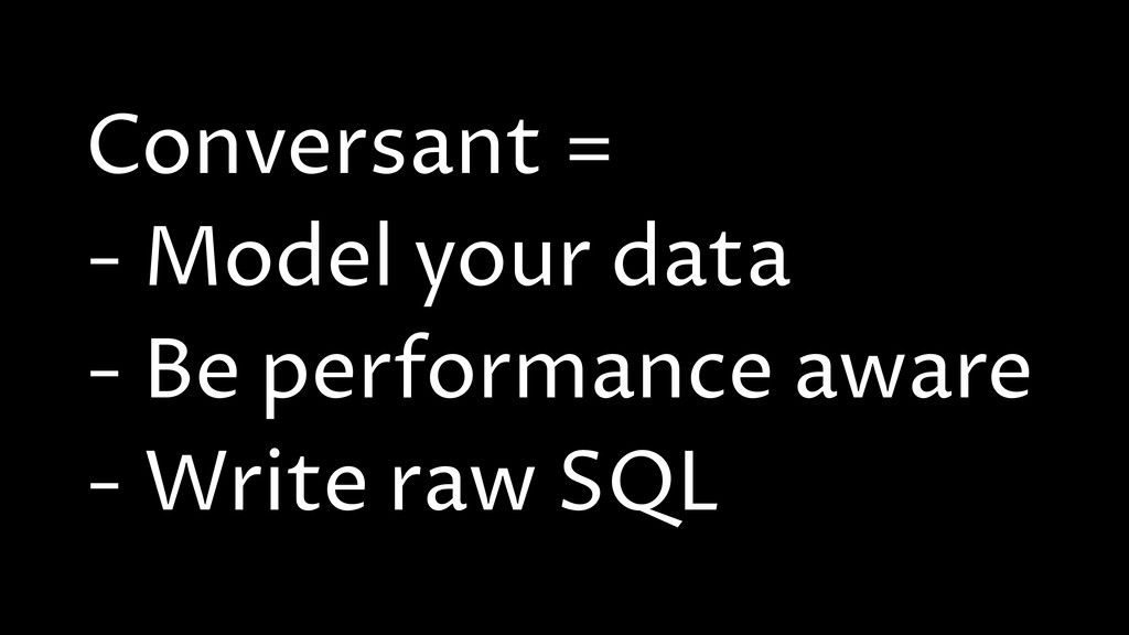 Conversant = - Model your data - Be performance...