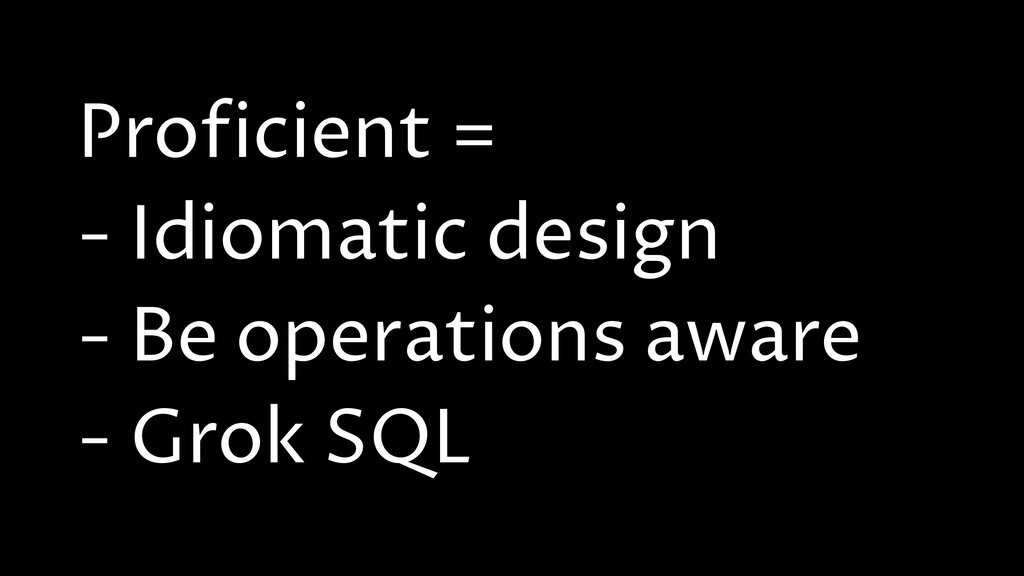 Proficient = - Idiomatic design - Be operations...