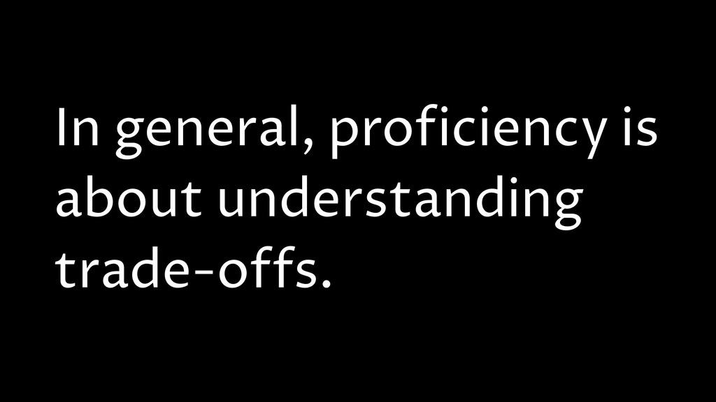 In general, proficiency is about understanding ...