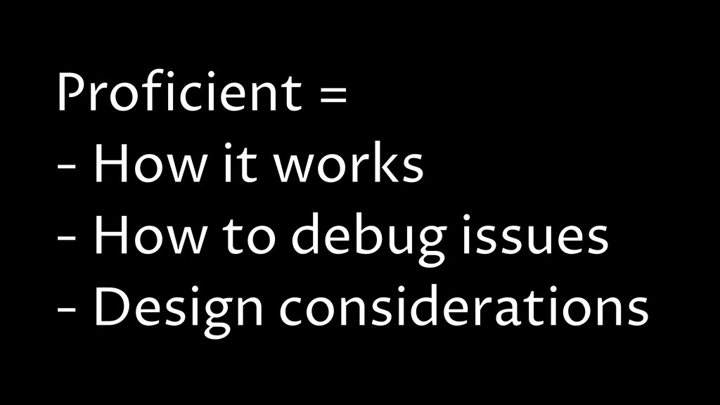 Proficient = - How it works - How to debug issu...