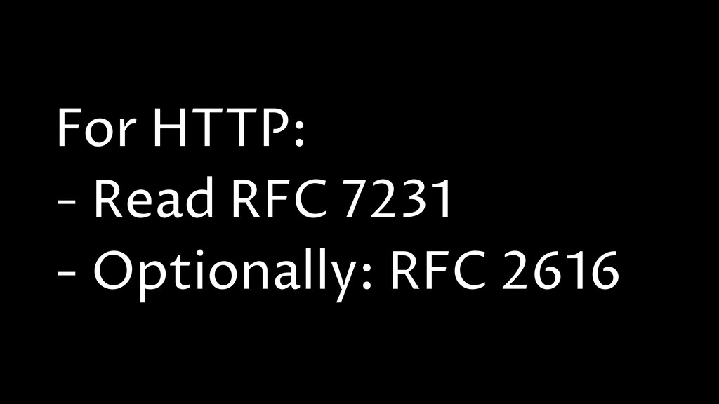 For HTTP: - Read RFC 7231 - Optionally: RFC 2616