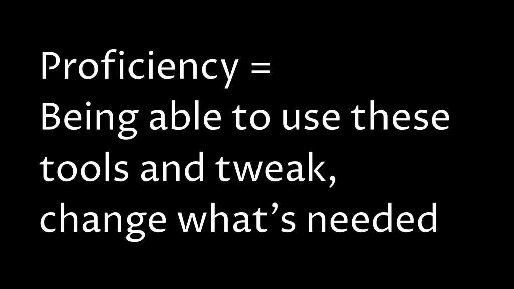 Proficiency = Being able to use these tools and...