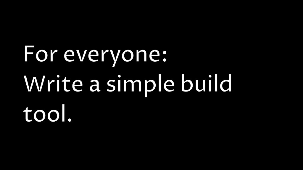 For everyone: Write a simple build tool.