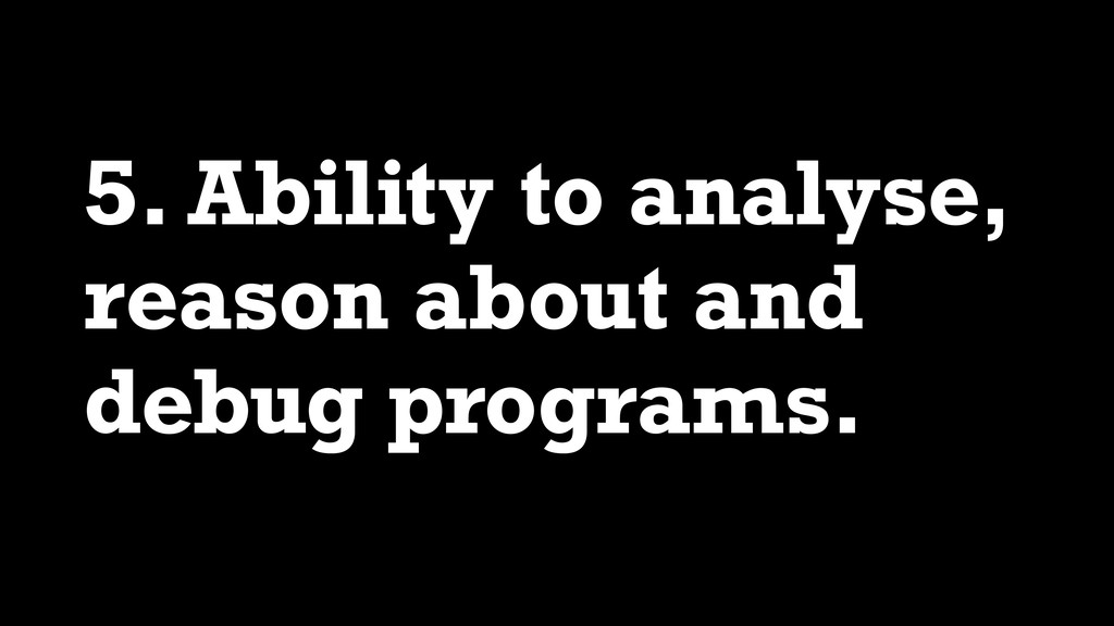 5. Ability to analyse, reason about and debug p...