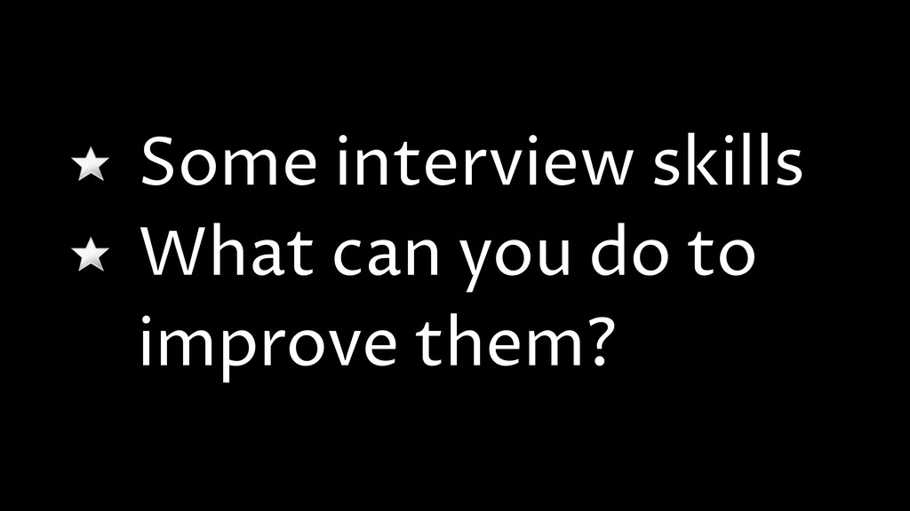 Some interview skills What can you do to improv...