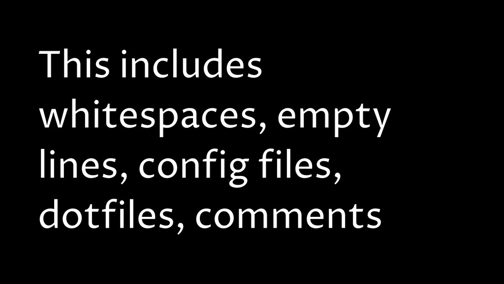 This includes whitespaces, empty lines, config ...