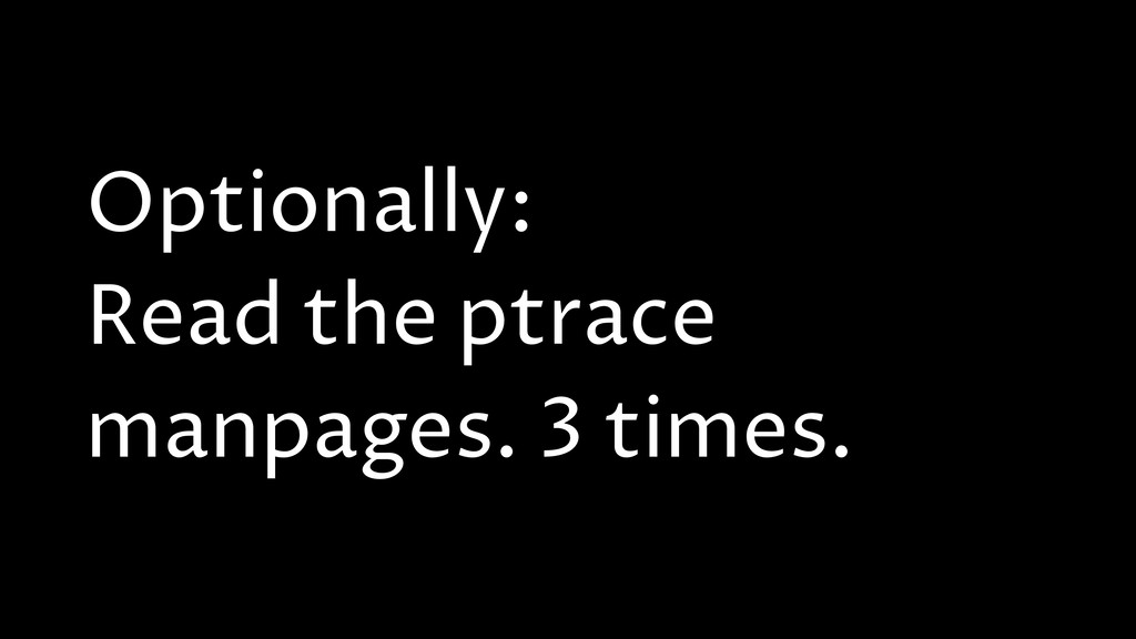 Optionally: Read the ptrace manpages. 3 times.
