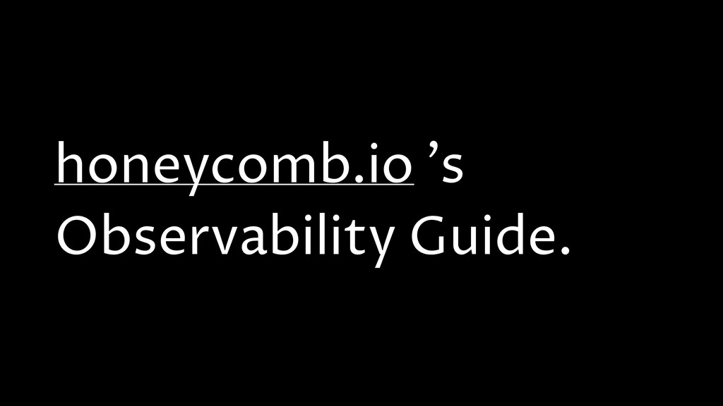 honeycomb.io 's Observability Guide.