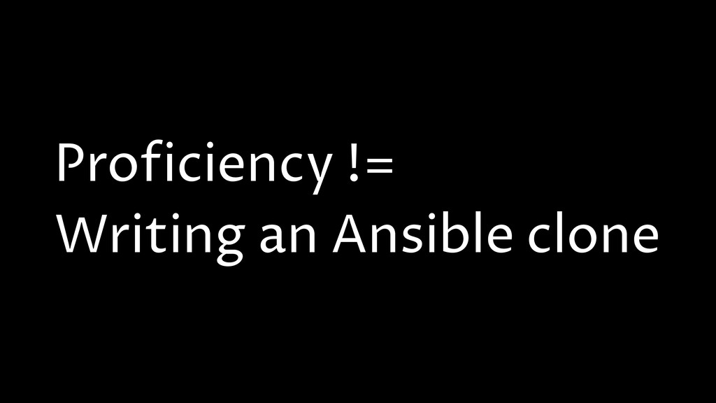 Proficiency != Writing an Ansible clone